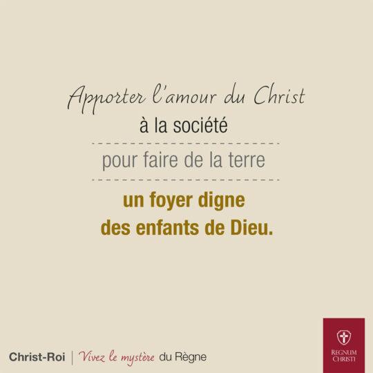 Apporter l'amour du Christ à la société pour faire de la terre un foyer digne des enfants de Dieu.